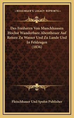 Des Freiherrn Von Munchhausen Hochst Wunderbare Abentheuer Auf Reisen Zu Wasser Und Zu Lande Und in Feldzugen (1836) (German,...