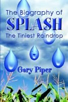 The Biography of Splash the Tiniest Raindrop (Paperback): Gary Piper