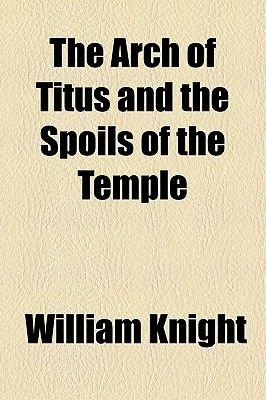 The Arch of Titus and the Spoils of the Temple (Paperback): William Knight