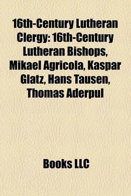 16th-Century Lutheran Clergy - 16th-Century Lutheran Bishops, Mikael Agricola, Kaspar Glatz, Hans Tausen, Thomas Aderpul...