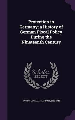 Protection in Germany; A History of German Fiscal Policy During the Nineteenth Century (Hardcover): William Harbutt Dawson