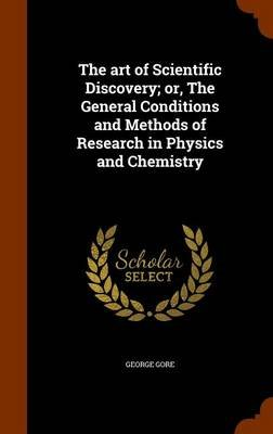 The Art of Scientific Discovery; Or, the General Conditions and Methods of Research in Physics and Chemistry (Hardcover):...