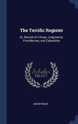 The Terrific Register - Or, Record of Crimes, Judgments, Providences, and Calamities (Hardcover): Anonymous