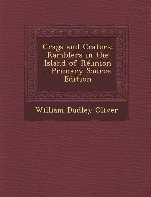 Crags and Craters - Ramblers in the Island of Reunion - Primary Source Edition (Paperback): William Dudley Oliver