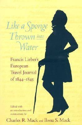 Like a Sponge Thrown into Water - Francis Lieber's European Travel Journal of 1844-1845 (Hardcover): Francis Lieber
