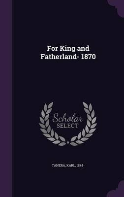 For King and Fatherland- 1870 (Hardcover): Karl Tanera