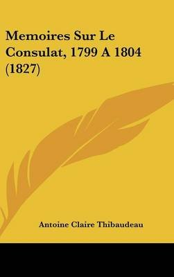 Memoires Sur Le Consulat, 1799 a 1804 (1827) (English, French, Hardcover): Antoine-Claire Thibaudeau