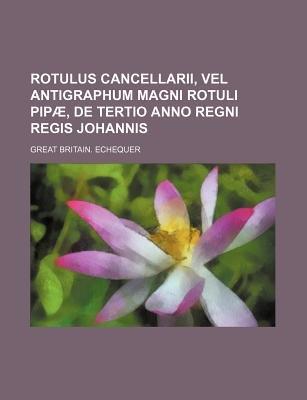 Rotulus Cancellarii, Vel Antigraphum Magni Rotuli Pipae, de Tertio Anno Regni Regis Johannis (Paperback): Great Britain Echequer