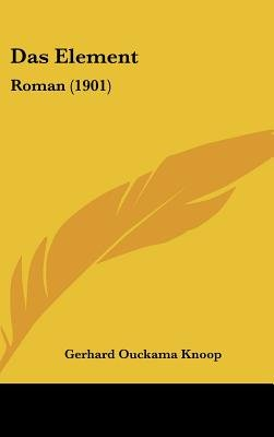 Das Element - Roman (1901) (English, German, Hardcover): Gerhard Ouckama Knoop