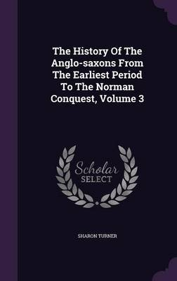 The History of the Anglo-Saxons from the Earliest Period to the Norman Conquest, Volume 3 (Hardcover): Sharon Turner