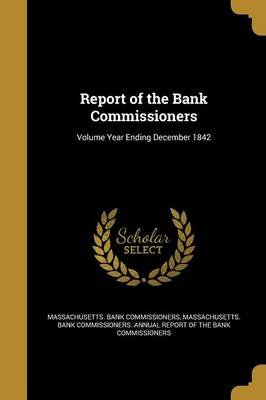 Report of the Bank Commissioners; Volume Year Ending December 1842 (Paperback): Massachusetts Bank Commissioners, Massachusetts...