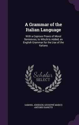 A Grammar of the Italian Language - With a Copious Praxis of Moral Sentences; To Which Is Added, an English Grammar for the Use...