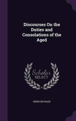 Discourses on the Duties and Consolations of the Aged (Hardcover): Henry Belfrage