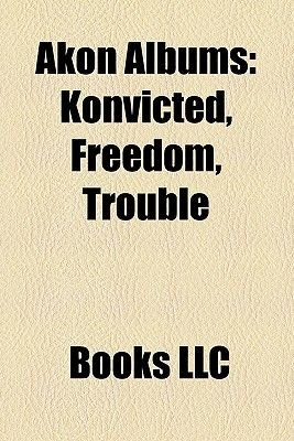 Akon Albums - Konvicted, Freedom, Trouble (Paperback): Books Llc, Books Group