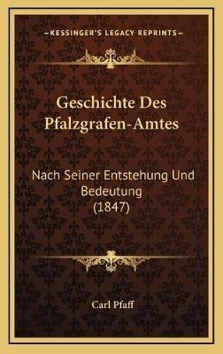 Geschichte Des Pfalzgrafen-Amtes - Nach Seiner Entstehung Und Bedeutung (1847) (German, Hardcover): Carl Pfaff