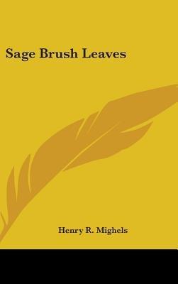 Sage Brush Leaves (Hardcover): Henry R. Mighels