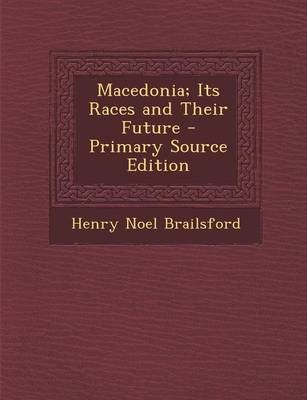 Macedonia; Its Races and Their Future (Paperback): Henry Noel Brailsford