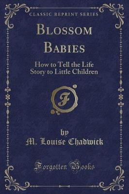 Blossom Babies - How to Tell the Life Story to Little Children (Classic Reprint) (Paperback): M Louise Chadwick
