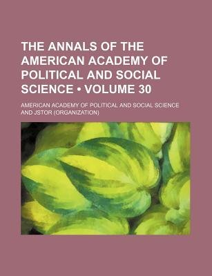 The Annals of the American Academy of Political and Social Science Volume 30 (Paperback): American Academy of Political Science