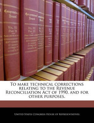 To Make Technical Corrections Relating to the Revenue Reconciliation Act of 1990, and for Other Purposes. (Paperback): United...