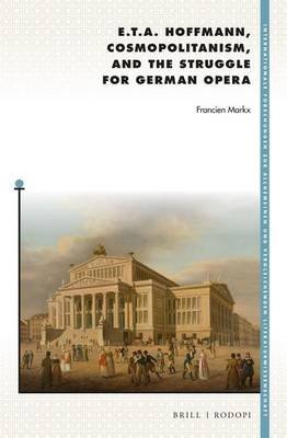 E. T. A. Hoffmann, Cosmopolitanism, and the Struggle for German Opera (Electronic book text): Francien Markx
