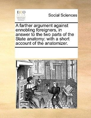 A Farther Argument Against Ennobling Foreigners, in Answer to the Two Parts of the State Anatomy - With a Short Account of the...