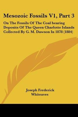 Mesozoic Fossils V1, Part 3 - On the Fossils of the Coal Bearing Deposits of the Queen Charlotte Islands Collected by G. M....