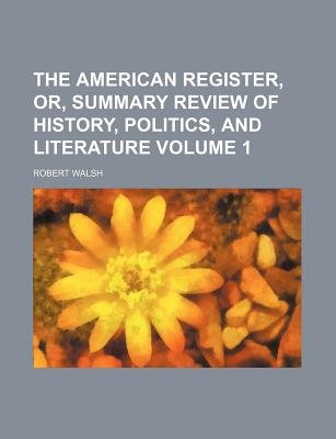 The American Register, Or, Summary Review of History, Politics, and Literature Volume 1 (Paperback): Robert Walsh