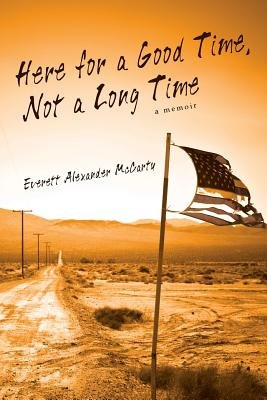 Here for a Good Time, Not a Long Time - A Memoir (Paperback): Everett Alexander McCarty