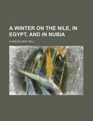 A Winter on the Nile, in Egypt, and in Nubia (Paperback): Charles Dent Bell