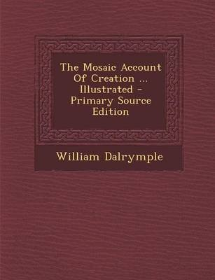 The Mosaic Account of Creation ... Illustrated - Primary Source Edition (Paperback): William Dalrymple