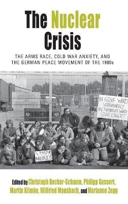 The Nuclear Crisis - The Arms Race, Cold War Anxiety, and the German Peace Movement of the 1980s (Hardcover): Christoph...