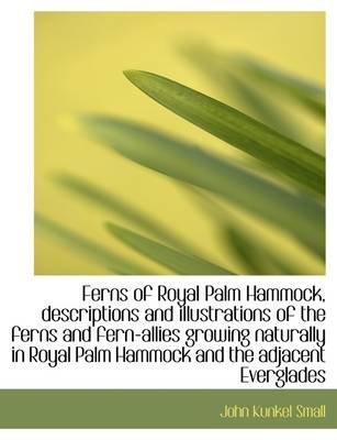 Ferns of Royal Palm Hammock, Descriptions and Illustrations of the Ferns and Fern-Allies Growing Nat (Paperback): John Kunkel...