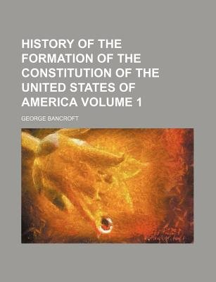 History of the Formation of the Constitution of the United States of America Volume 1 (Paperback): George Bancroft