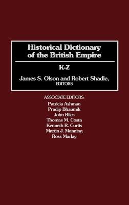 Historical Dictionary of the British Empire - K-Z (Hardcover): James Stuart Olson, Robert Shadle