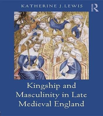 Kingship and Masculinity in Late Medieval England (Electronic book text): Katherine Lewis