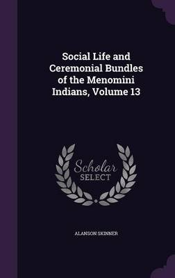 Social Life and Ceremonial Bundles of the Menomini Indians, Volume 13 (Hardcover): Alanson Skinner