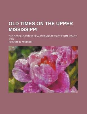 Old Times on the Upper Mississippi; The Recollections of a Steamboat Pilot from 1854 to 1863 (Paperback): George B. Merrick