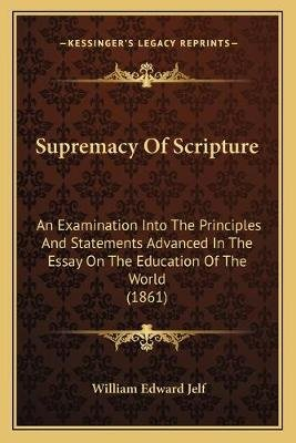 Supremacy of Scripture - An Examination Into the Principles and Statements Advanced in the Essay on the Education of the World...