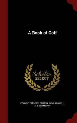 A Book of Golf (Hardcover): Edward Frederic Benson, James Braid, J A T Bramston