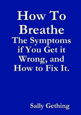 How To Breathe: The Symptoms if You Get it Wrong, and How to Fix It. (Paperback): Sally Gething