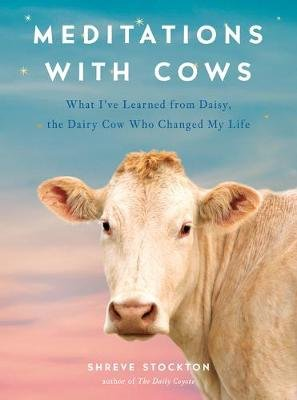 Meditations with Cows - What I've Learned from Daisy, the Dairy Cow Who Changed My Life (Hardcover): Shreve Stockton