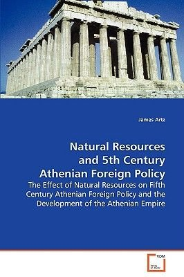 Natural Resources and 5th Century Athenian Foreign Policy (Paperback): James Artz