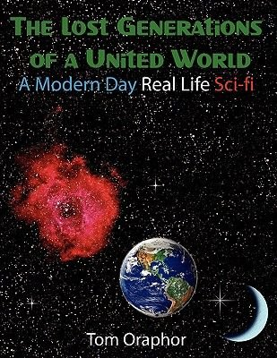 The Lost Generations of a United World - A Modern Day Real Life Sci-fi (Paperback): Tom Oraphor