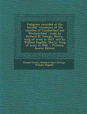 Pedigrees Recorded at the Heralds' Visitations of the Counties of Cumberland and Westmorland - Made by Richard St. George,...