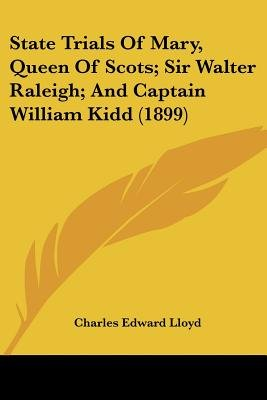 State Trials of Mary, Queen of Scots; Sir Walter Raleigh; And Captain William Kidd (1899) (Paperback): Charles Edward Lloyd