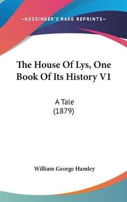 The House of Lys, One Book of Its History V1 - A Tale (1879) (Hardcover): William George Hamley