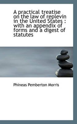 A Practical Treatise on the Law of Replevin in the United States - With an Appendix of Forms and A D (Paperback): Phineas...