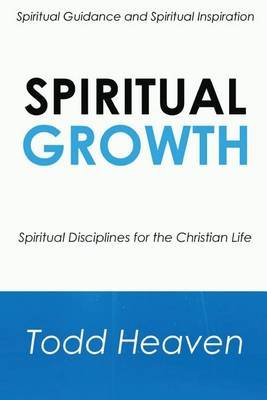 Spiritual Growth - Spiritual Disciplines for the Christian Life (Paperback): Todd Heaven