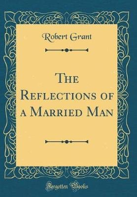 The Reflections of a Married Man (Classic Reprint) (Hardcover): Robert Grant